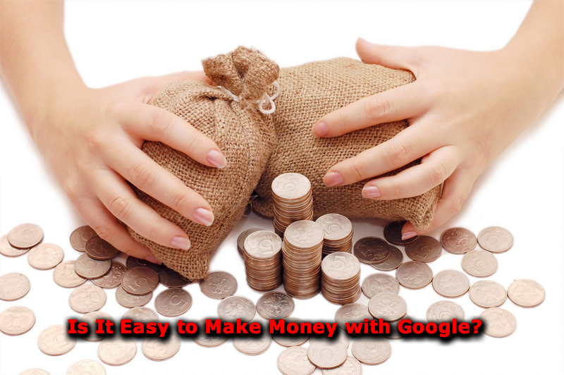 Is It Easy to Make Money with Google?