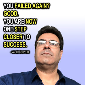 """You Failed Again? Good. You Are Now One Step Close to Success."" - Vahid Chaychi"